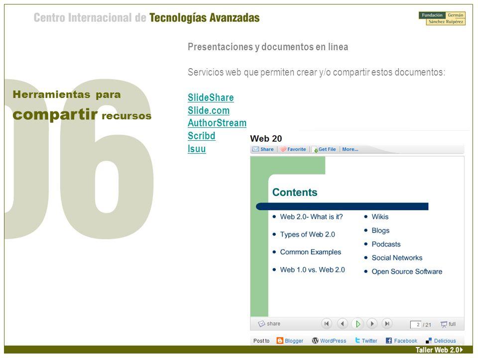 Presentaciones y documentos en línea Servicios web que permiten crear y/o compartir estos documentos: SlideShare Slide.com AuthorStream Scribd Isuu Herramientas para compartir recursos Taller Web 2.0