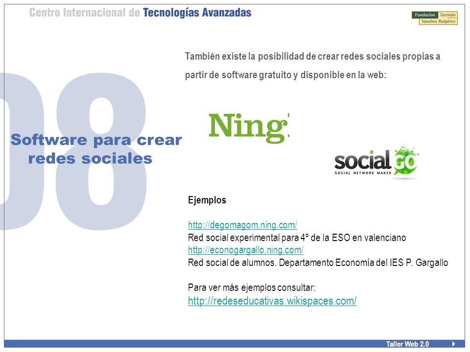 Taller Web 2.0 Software para crear redes sociales También existe la posibilidad de crear redes sociales propias a partir de software gratuito y disponible en la web: Ejemplos http://degomagom.ning.com/ Red social experimental para 4º de la ESO en valenciano http://econogargallo.ning.com/ Red social de alumnos.