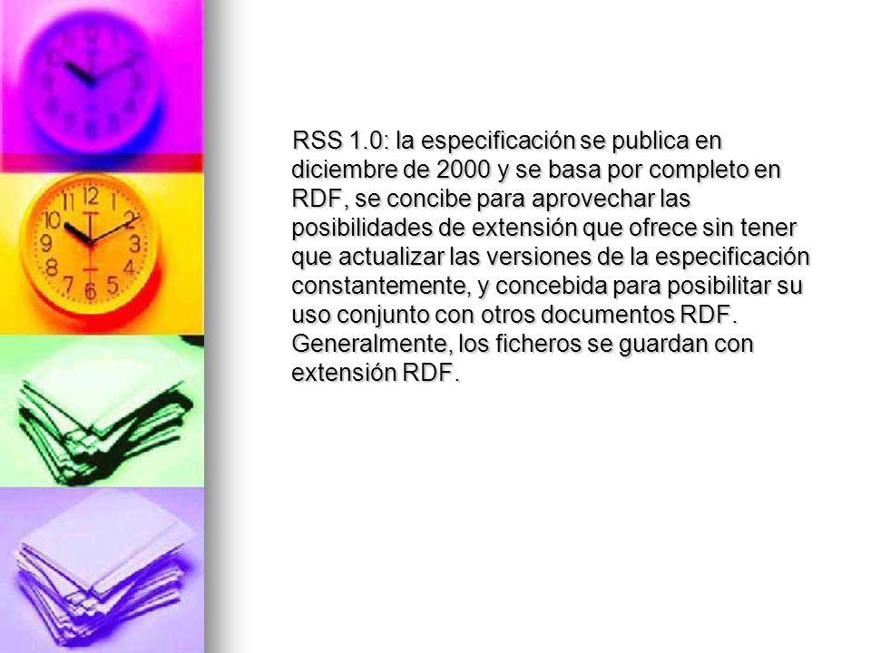 RSS 1.0: la especificación se publica en diciembre de 2000 y se basa por completo en RDF, se concibe para aprovechar las posibilidades de extensión qu