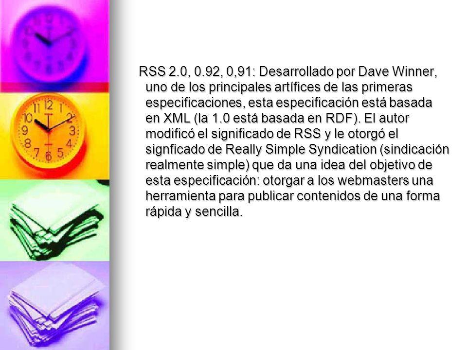 RSS 2.0, 0.92, 0,91: Desarrollado por Dave Winner, uno de los principales artífices de las primeras especificaciones, esta especificación está basada