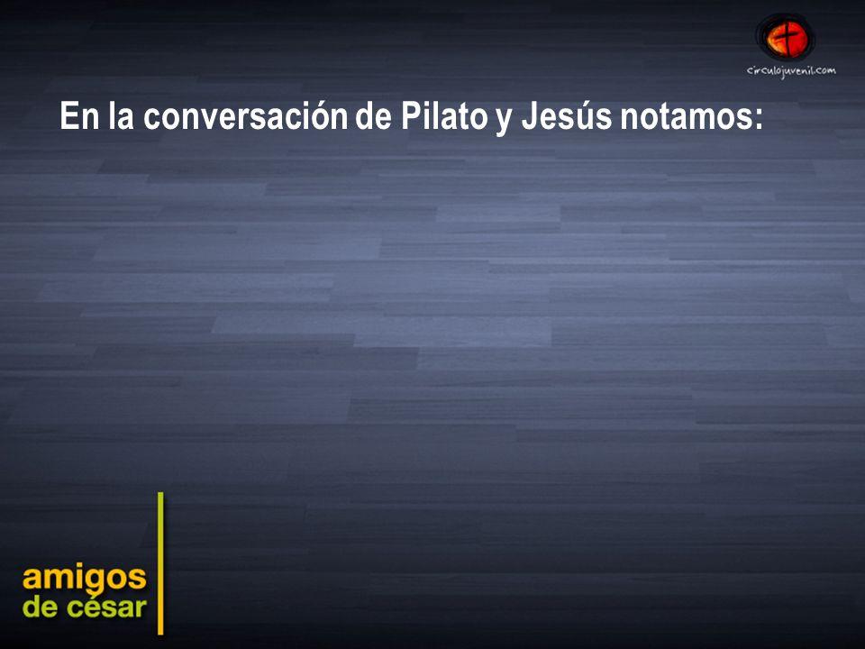 En la conversación de Pilato y Jesús notamos: