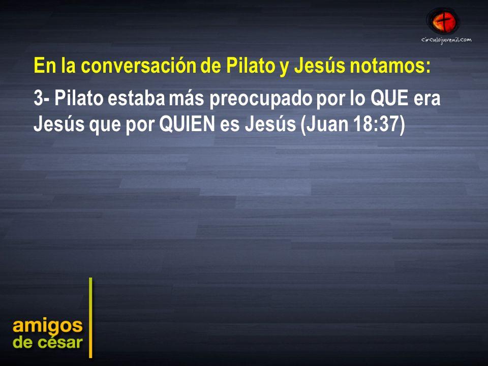 En la conversación de Pilato y Jesús notamos: 3- Pilato estaba más preocupado por lo QUE era Jesús que por QUIEN es Jesús (Juan 18:37)