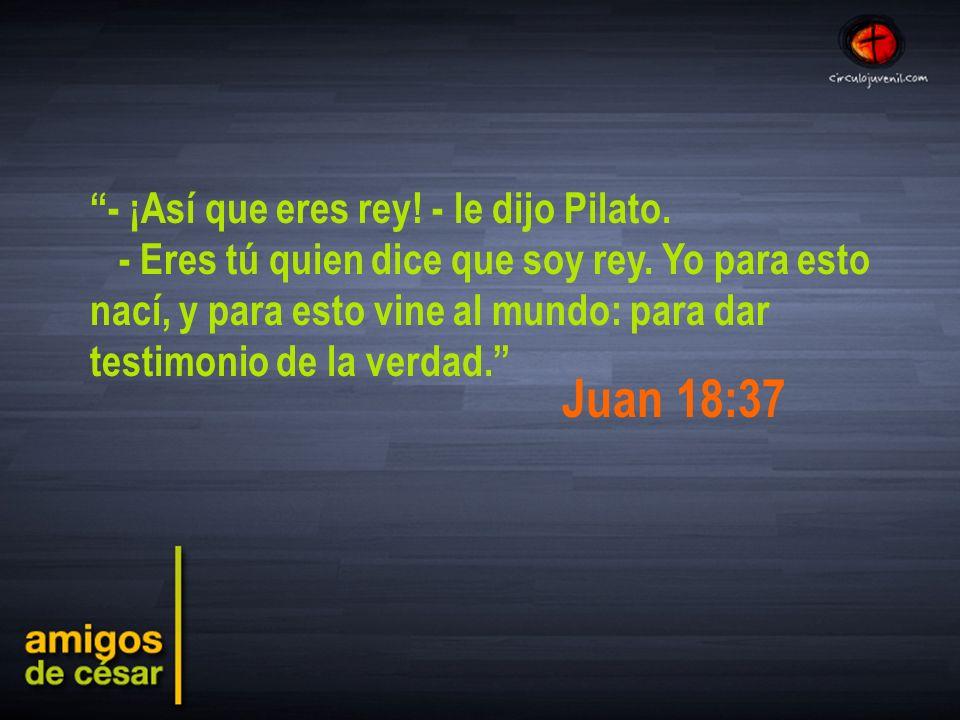 - ¡Así que eres rey.- le dijo Pilato. - Eres tú quien dice que soy rey.