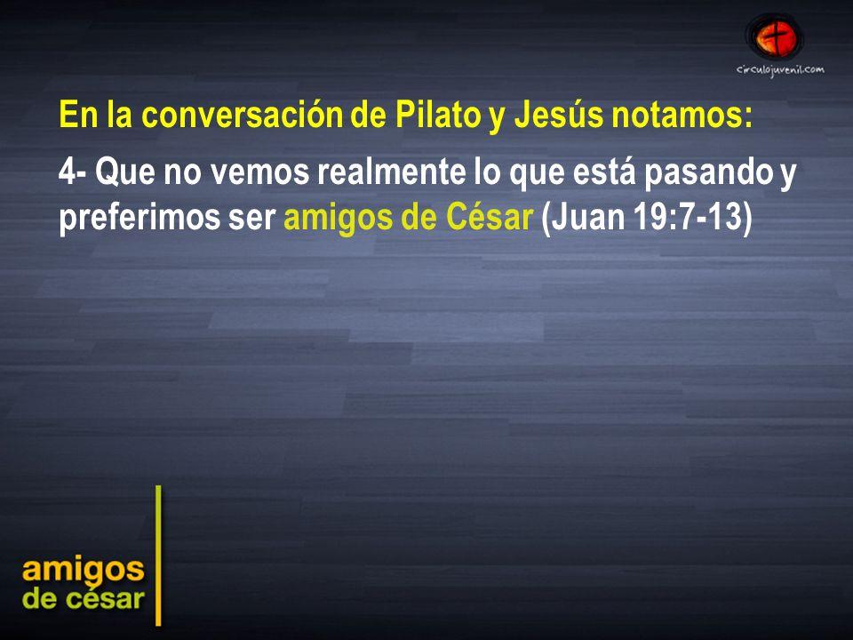 En la conversación de Pilato y Jesús notamos: 4- Que no vemos realmente lo que está pasando y preferimos ser amigos de César (Juan 19:7-13)
