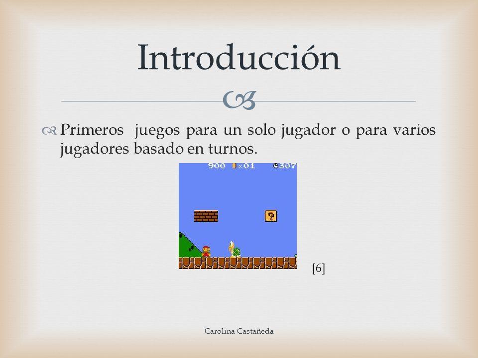 Primeros juegos para un solo jugador o para varios jugadores basado en turnos. Introducción Carolina Castañeda [6]