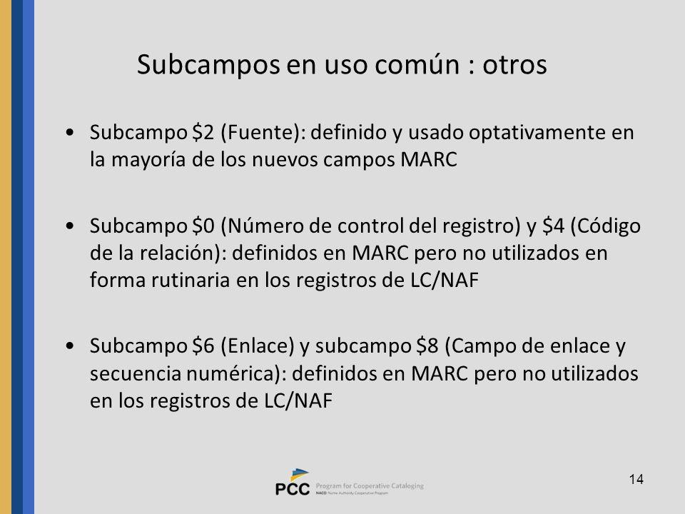 14 Subcampos en uso común : otros Subcampo $2 (Fuente): definido y usado optativamente en la mayoría de los nuevos campos MARC Subcampo $0 (Número de control del registro) y $4 (Código de la relación): definidos en MARC pero no utilizados en forma rutinaria en los registros de LC/NAF Subcampo $6 (Enlace) y subcampo $8 (Campo de enlace y secuencia numérica): definidos en MARC pero no utilizados en los registros de LC/NAF