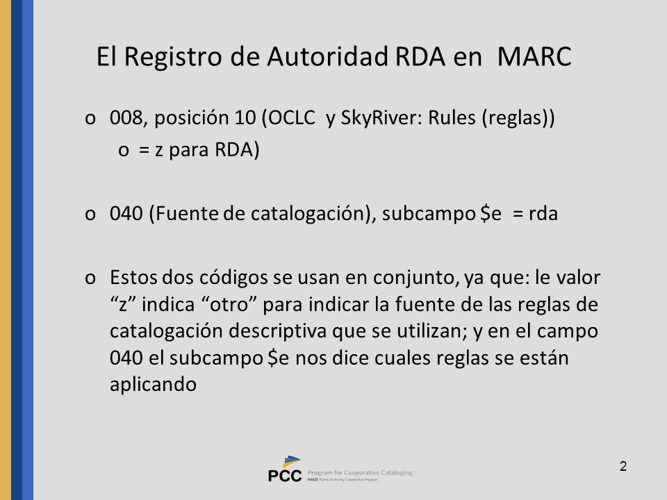 2 El Registro de Autoridad RDA en MARC o008, posición 10 (OCLC y SkyRiver: Rules (reglas)) o= z para RDA) o040 (Fuente de catalogación), subcampo $e = rda oEstos dos códigos se usan en conjunto, ya que: le valor z indica otro para indicar la fuente de las reglas de catalogación descriptiva que se utilizan; y en el campo 040 el subcampo $e nos dice cuales reglas se están aplicando