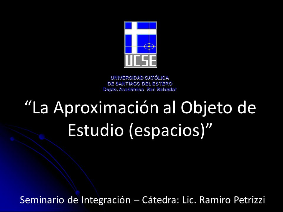 La Aproximación al Objeto de Estudio (espacios) UNIVERSIDAD CATÓLICA DE SANTIAGO DEL ESTERO Depto. Académico San Salvador Seminario de Integración – C