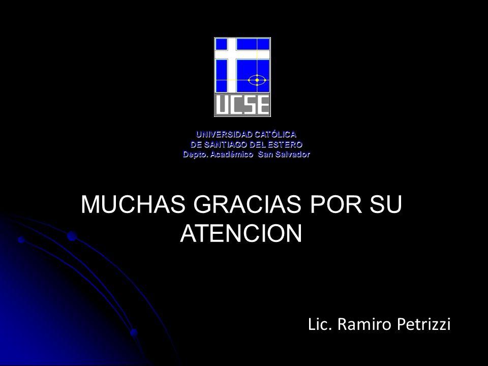 MUCHAS GRACIAS POR SU ATENCION Lic. Ramiro Petrizzi UNIVERSIDAD CATÓLICA DE SANTIAGO DEL ESTERO Depto. Académico San Salvador