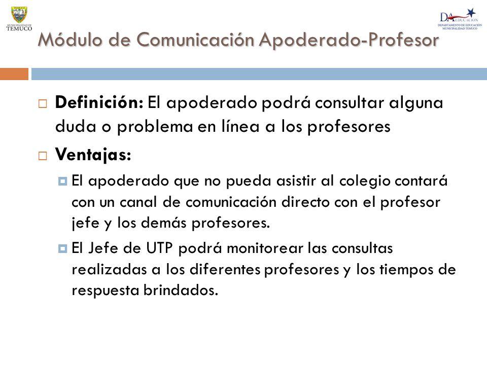 Módulo de Comunicación Apoderado-Profesor Definición: El apoderado podrá consultar alguna duda o problema en línea a los profesores Ventajas: El apoderado que no pueda asistir al colegio contará con un canal de comunicación directo con el profesor jefe y los demás profesores.