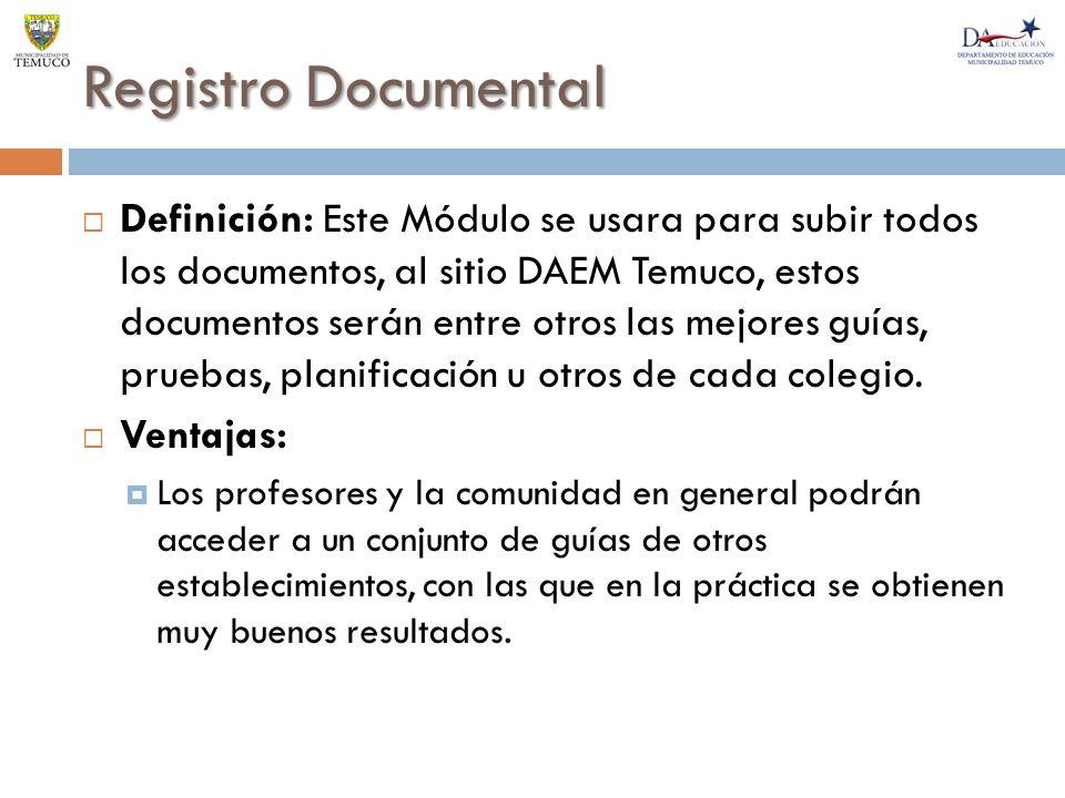 Registro Documental Definición: Este Módulo se usara para subir todos los documentos, al sitio DAEM Temuco, estos documentos serán entre otros las mejores guías, pruebas, planificación u otros de cada colegio.