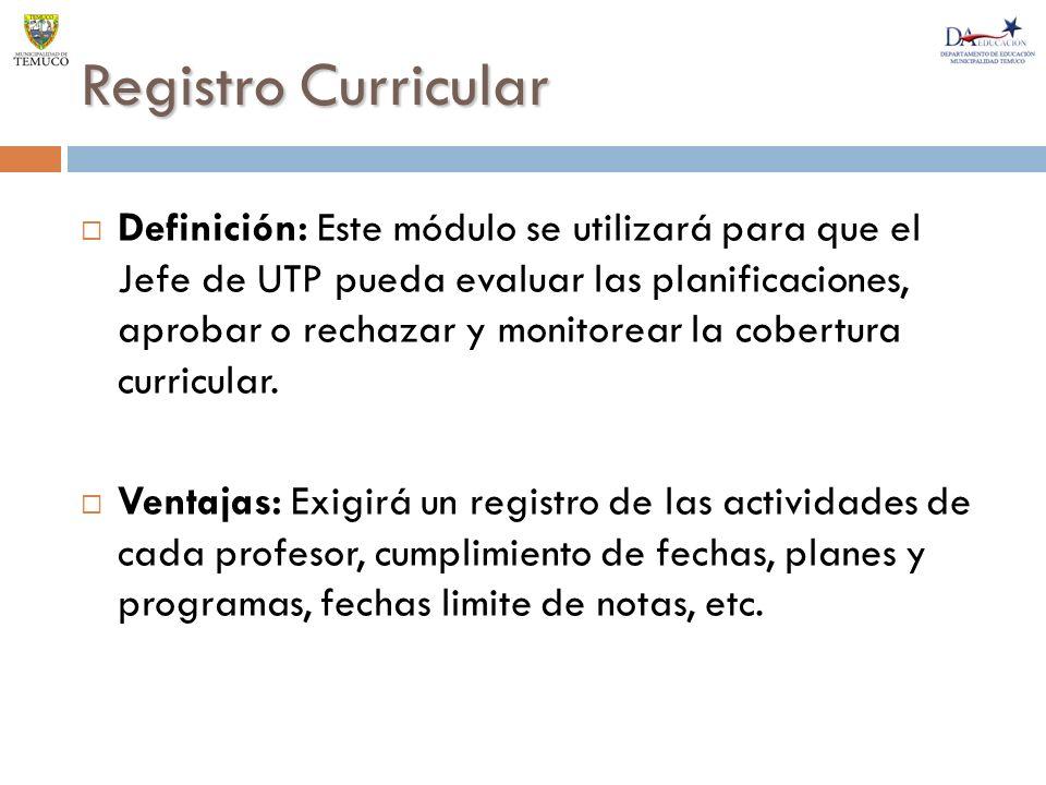 Registro Curricular Definición: Este módulo se utilizará para que el Jefe de UTP pueda evaluar las planificaciones, aprobar o rechazar y monitorear la cobertura curricular.
