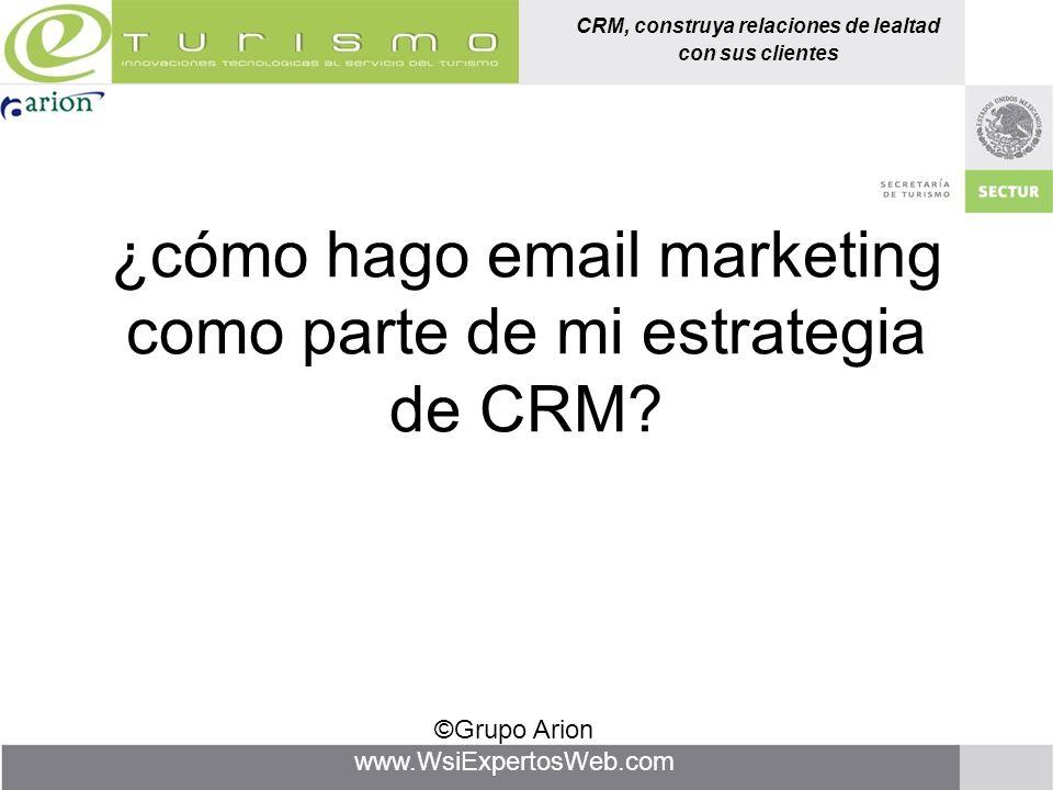 CRM, construya relaciones de lealtad con sus clientes ©Grupo Arion www.WsiExpertosWeb.com ¿cómo hago email marketing como parte de mi estrategia de CR