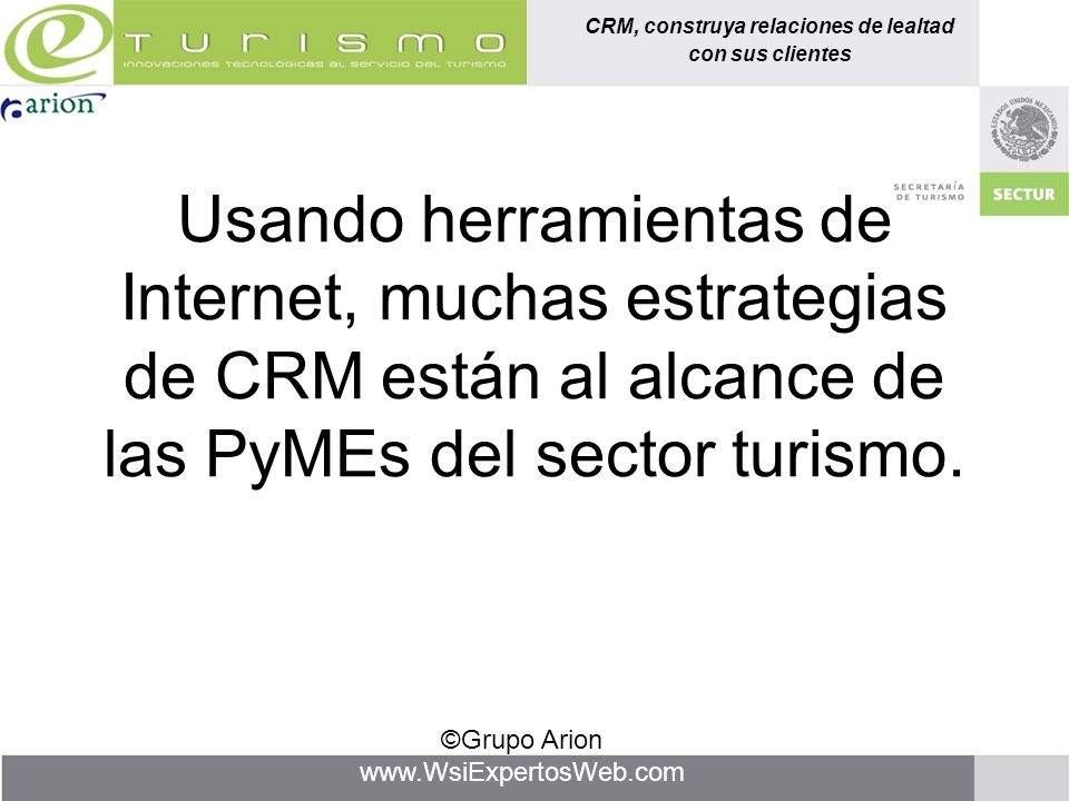 CRM, construya relaciones de lealtad con sus clientes ©Grupo Arion www.WsiExpertosWeb.com Usando herramientas de Internet, muchas estrategias de CRM e