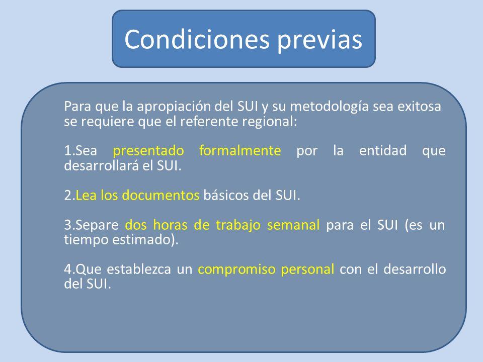 Condiciones previas Para que la apropiación del SUI y su metodología sea exitosa se requiere que el referente regional: 1.Sea presentado formalmente por la entidad que desarrollará el SUI.