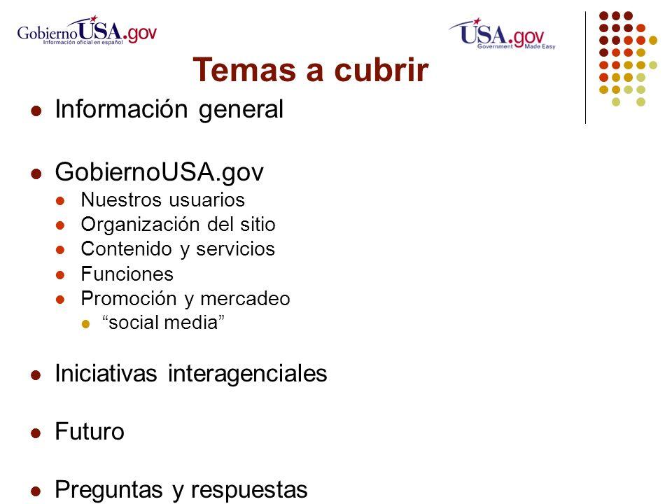 Temas a cubrir Información general GobiernoUSA.gov Nuestros usuarios Organización del sitio Contenido y servicios Funciones Promoción y mercadeo social media Iniciativas interagenciales Futuro Preguntas y respuestas