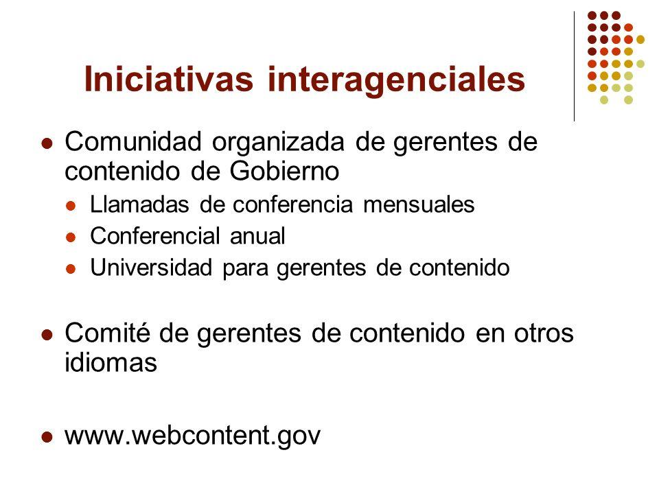 Iniciativas interagenciales Comunidad organizada de gerentes de contenido de Gobierno Llamadas de conferencia mensuales Conferencial anual Universidad para gerentes de contenido Comité de gerentes de contenido en otros idiomas www.webcontent.gov