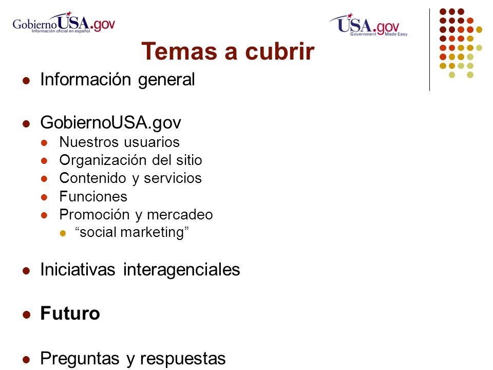Temas a cubrir Información general GobiernoUSA.gov Nuestros usuarios Organización del sitio Contenido y servicios Funciones Promoción y mercadeo social marketing Iniciativas interagenciales Futuro Preguntas y respuestas