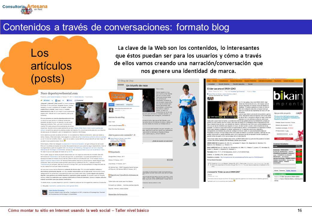 Cómo montar tu sitio en Internet usando la web social – Taller nivel básico16 Los artículos (posts) Contenidos a través de conversaciones: formato blog La clave de la Web son los contenidos, lo interesantes que éstos puedan ser para los usuarios y cómo a través de ellos vamos creando una narración/conversación que nos genere una identidad de marca.