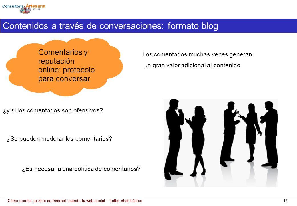 Cómo montar tu sitio en Internet usando la web social – Taller nivel básico17 Comentarios y reputación online: protocolo para conversar Contenidos a través de conversaciones: formato blog ¿Es necesaria una política de comentarios.