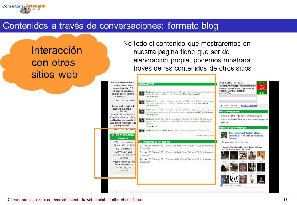 Cómo montar tu sitio en Internet usando la web social – Taller nivel básico18 Interacción con otros sitios web Contenidos a través de conversaciones: formato blog No todo el contenido que mostraremos en nuestra página tiene que ser de elaboración propia, podemos mostrara través de rss contenidos de otros sitios
