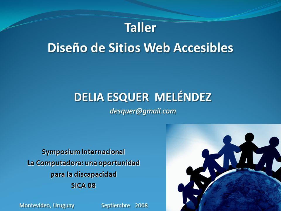 Taller Diseño de Sitios Web Accesibles Taller Diseño de Sitios Web Accesibles DELIA ESQUER MELÉNDEZ desquer@gmail.com DELIA ESQUER MELÉNDEZ desquer@gmail.com Symposium Internacional La Computadora: una oportunidad para la discapacidad SICA 08 Montevideo, Uruguay Septiembre 2008