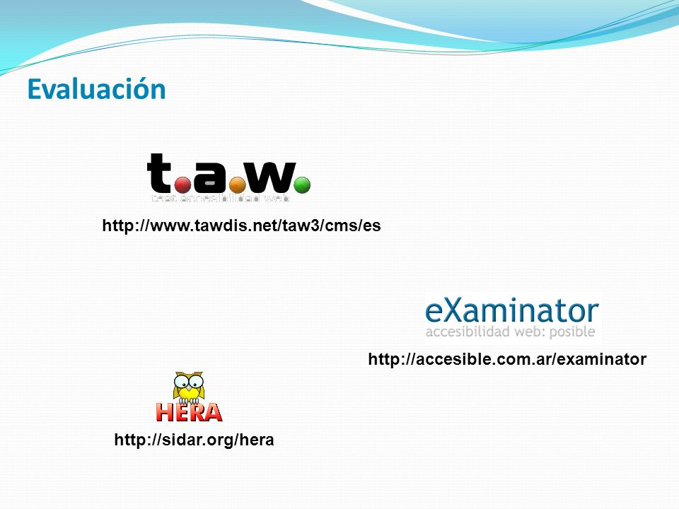 Evaluación http://www.tawdis.net/taw3/cms/es http://sidar.org/hera http://accesible.com.ar/examinator
