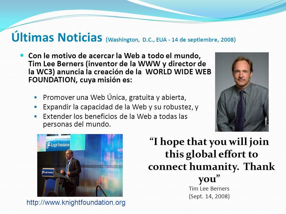 Últimas Noticias (Washington, D.C., EUA - 14 de septiembre, 2008) Con le motivo de acercar la Web a todo el mundo, Tim Lee Berners (inventor de la WWW y director de la WC3) anuncia la creación de la WORLD WIDE WEB FOUNDATION, cuya misión es: Promover una Web Única, gratuita y abierta, Expandir la capacidad de la Web y su robustez, y Extender los beneficios de la Web a todas las personas del mundo.