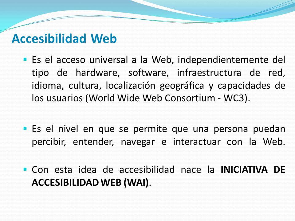 Accesibilidad Web Es el acceso universal a la Web, independientemente del tipo de hardware, software, infraestructura de red, idioma, cultura, localización geográfica y capacidades de los usuarios (World Wide Web Consortium - WC3).