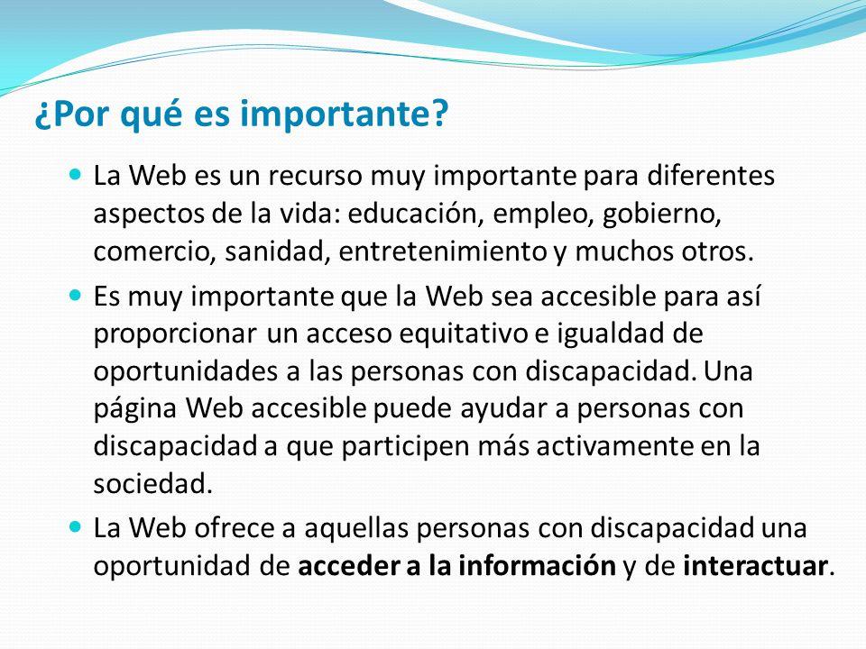Especificación Con el objeto de hacer los contenidos Web accesibles se han desarrollado las llamadas Pautas de Accesibilidad al Contenido en la Web (WCAG) Su función primordial es servir de guía en el diseño de páginas web hacia un diseño accesible, reduciendo las barreras de acceso a la información.