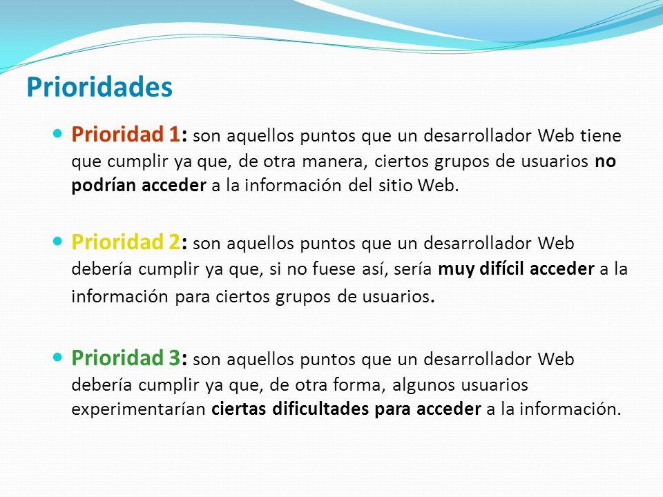 Prioridades Prioridad 1: son aquellos puntos que un desarrollador Web tiene que cumplir ya que, de otra manera, ciertos grupos de usuarios no podrían acceder a la información del sitio Web.