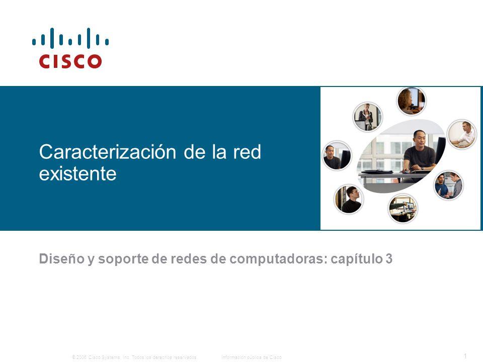 © 2006 Cisco Systems, Inc. Todos los derechos reservados.Información pública de Cisco 1 Caracterización de la red existente Diseño y soporte de redes