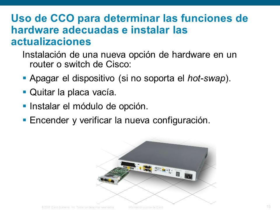 © 2006 Cisco Systems, Inc. Todos los derechos reservados.Información pública de Cisco 15 Uso de CCO para determinar las funciones de hardware adecuada