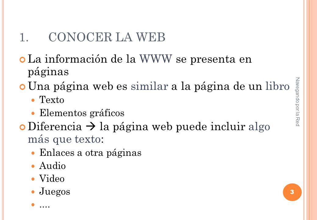 1.CONOCER LA WEB La información de la WWW se presenta en páginas Una página web es similar a la página de un libro Texto Elementos gráficos Diferencia la página web puede incluir algo más que texto: Enlaces a otra páginas Audio Video Juegos....