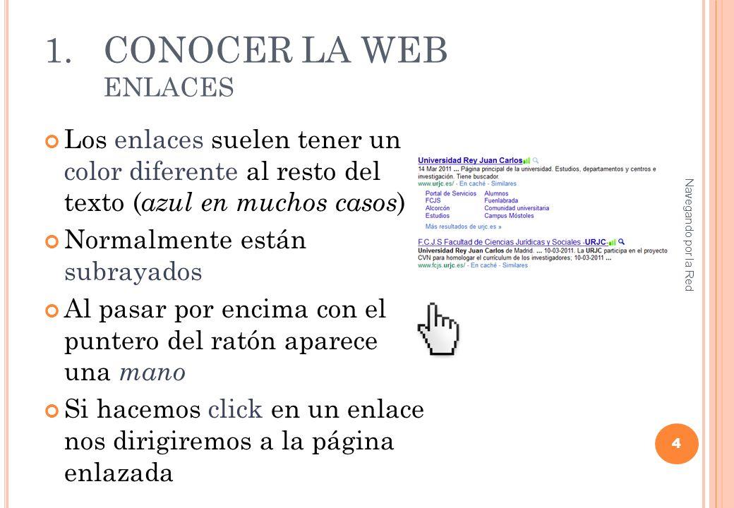1.CONOCER LA WEB ENLACES Los enlaces suelen tener un color diferente al resto del texto ( azul en muchos casos ) Normalmente están subrayados Al pasar por encima con el puntero del ratón aparece una mano Si hacemos click en un enlace nos dirigiremos a la página enlazada 4 Navegando por la Red