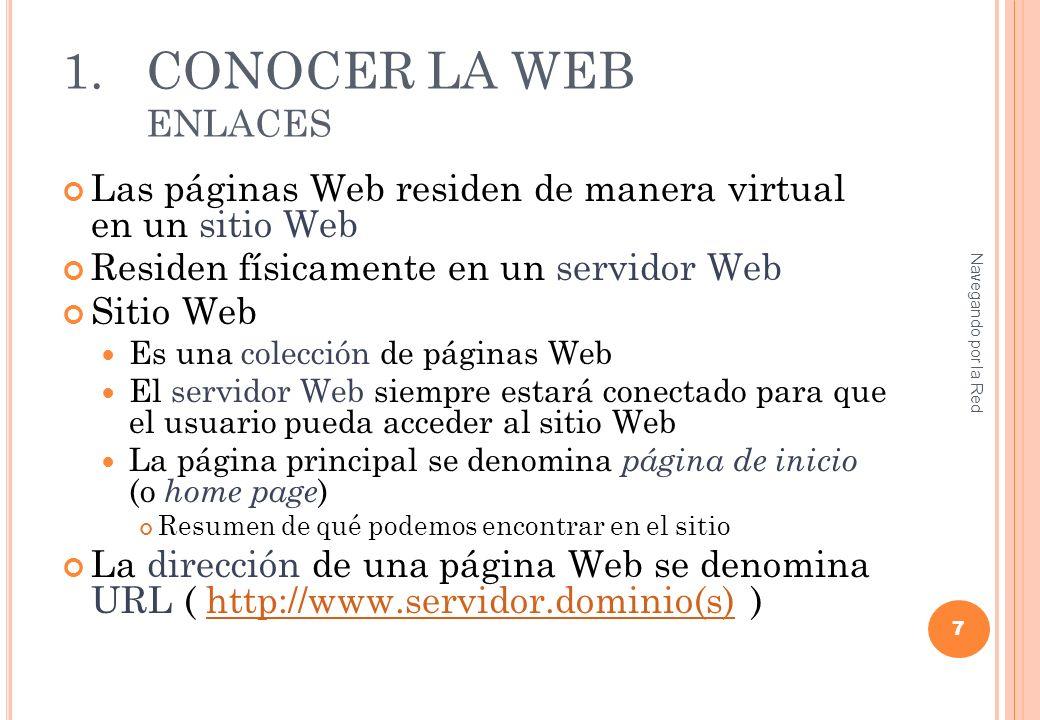 1.CONOCER LA WEB ENLACES Las páginas Web residen de manera virtual en un sitio Web Residen físicamente en un servidor Web Sitio Web Es una colección de páginas Web El servidor Web siempre estará conectado para que el usuario pueda acceder al sitio Web La página principal se denomina página de inicio (o home page ) Resumen de qué podemos encontrar en el sitio La dirección de una página Web se denomina URL ( http://www.servidor.dominio(s) )http://www.servidor.dominio(s) 7 Navegando por la Red