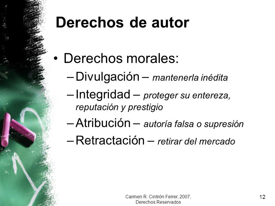 Carmen R. Cintrón Ferrer, 2007, Derechos Reservados 12 Derechos de autor Derechos morales: –Divulgación – mantenerla inédita –Integridad – proteger su