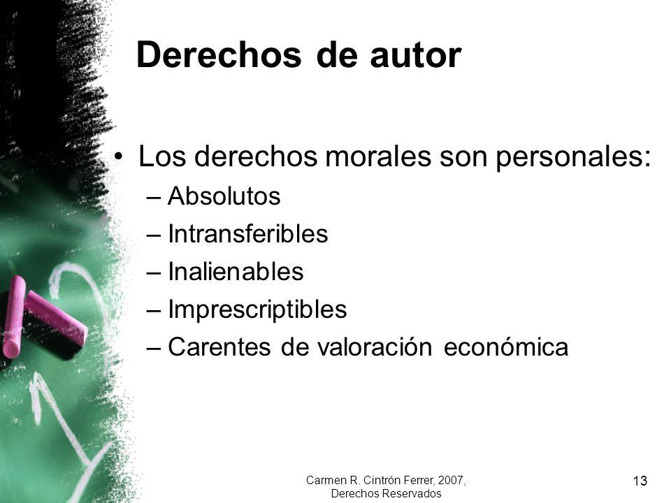 Carmen R. Cintrón Ferrer, 2007, Derechos Reservados 13 Derechos de autor Los derechos morales son personales: –Absolutos –Intransferibles –Inalienable