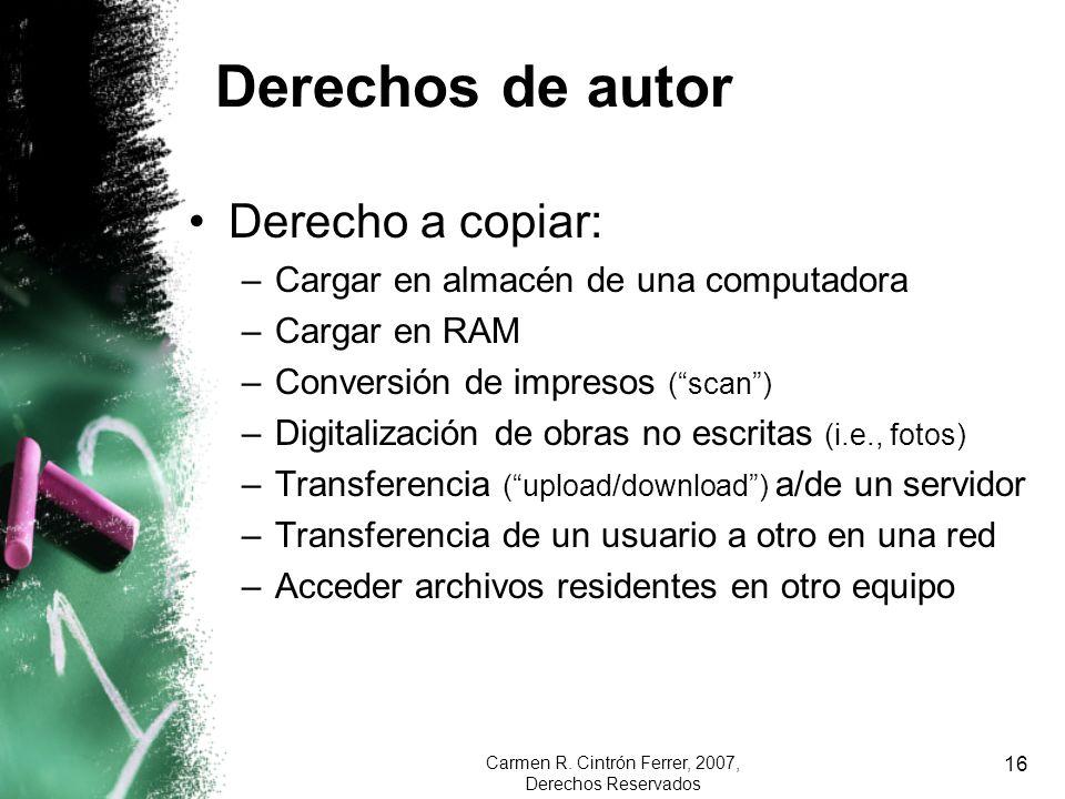 Carmen R. Cintrón Ferrer, 2007, Derechos Reservados 16 Derechos de autor Derecho a copiar: –Cargar en almacén de una computadora –Cargar en RAM –Conve