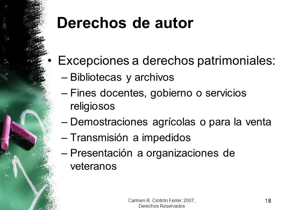 Carmen R. Cintrón Ferrer, 2007, Derechos Reservados 18 Derechos de autor Excepciones a derechos patrimoniales: –Bibliotecas y archivos –Fines docentes