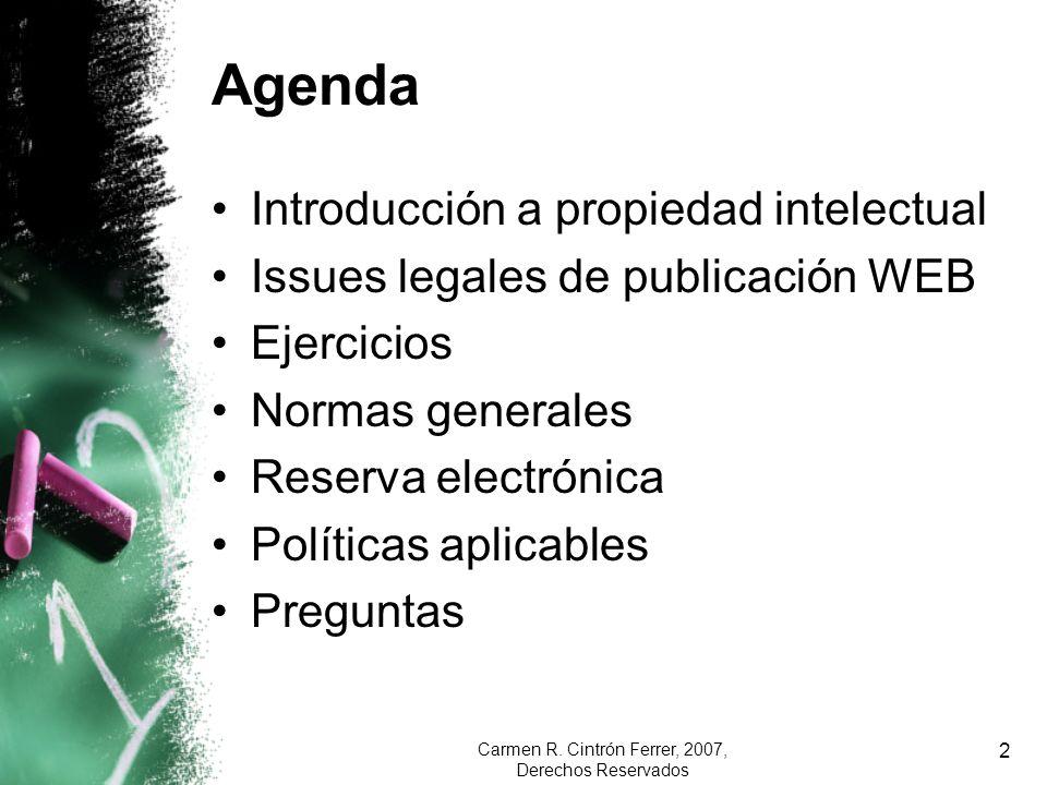 Carmen R. Cintrón Ferrer, 2007, Derechos Reservados 2 Agenda Introducción a propiedad intelectual Issues legales de publicación WEB Ejercicios Normas