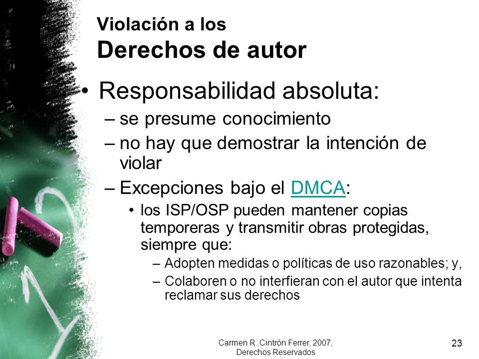 Carmen R. Cintrón Ferrer, 2007, Derechos Reservados 23 Violación a los Derechos de autor Responsabilidad absoluta: –se presume conocimiento –no hay qu