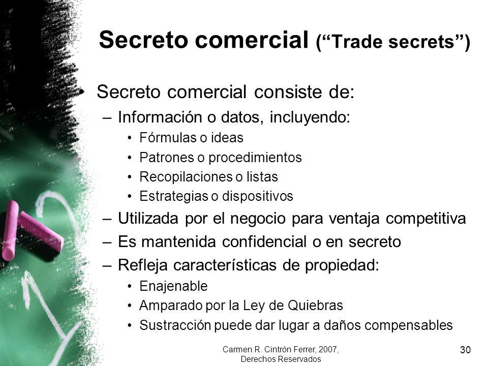 Carmen R. Cintrón Ferrer, 2007, Derechos Reservados 30 Secreto comercial (Trade secrets) Secreto comercial consiste de: –Información o datos, incluyen