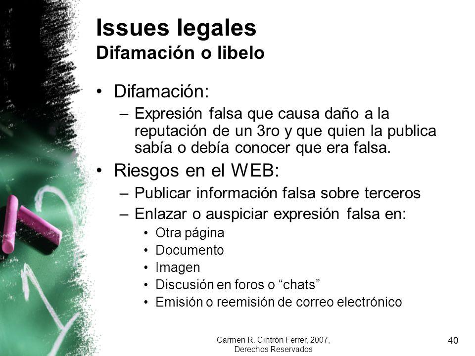 Carmen R. Cintrón Ferrer, 2007, Derechos Reservados 40 Issues legales Difamación o libelo Difamación: –Expresión falsa que causa daño a la reputación