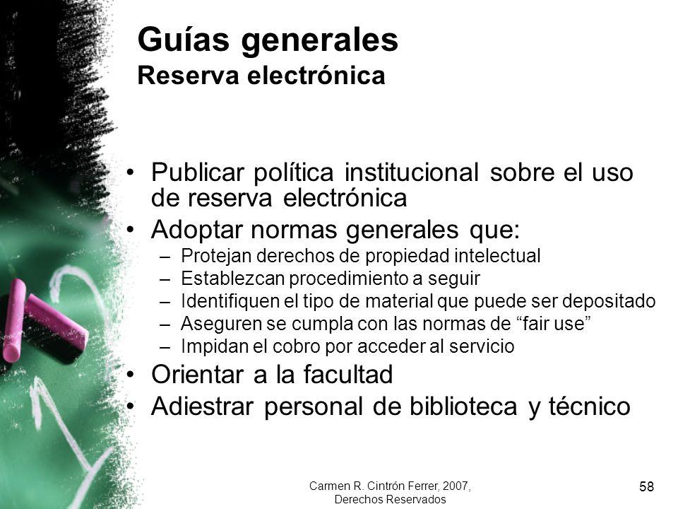 Carmen R. Cintrón Ferrer, 2007, Derechos Reservados 58 Guías generales Reserva electrónica Publicar política institucional sobre el uso de reserva ele
