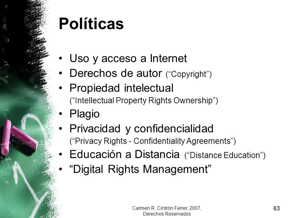 Carmen R. Cintrón Ferrer, 2007, Derechos Reservados 63 Políticas Uso y acceso a Internet Derechos de autor (Copyright) Propiedad intelectual (Intellec