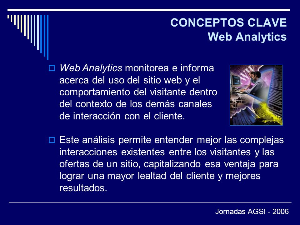 CONCEPTOS CLAVE Web Analytics Este análisis permite entender mejor las complejas interacciones existentes entre los visitantes y las ofertas de un sitio, capitalizando esa ventaja para lograr una mayor lealtad del cliente y mejores resultados.