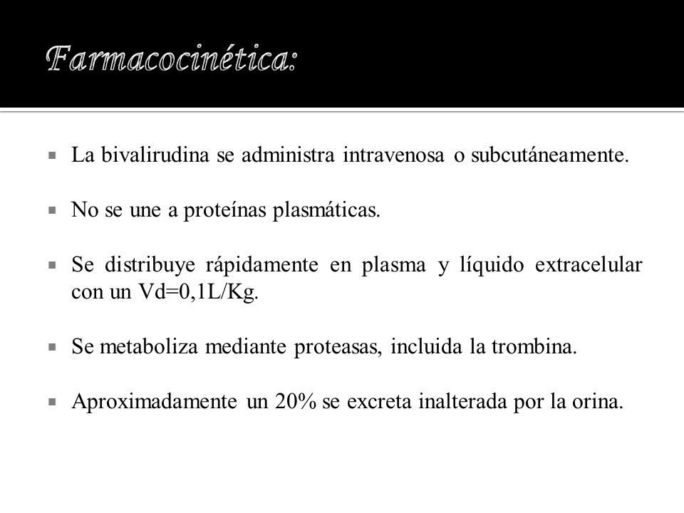 La bivalirudina se administra intravenosa o subcutáneamente. No se une a proteínas plasmáticas. Se distribuye rápidamente en plasma y líquido extracel