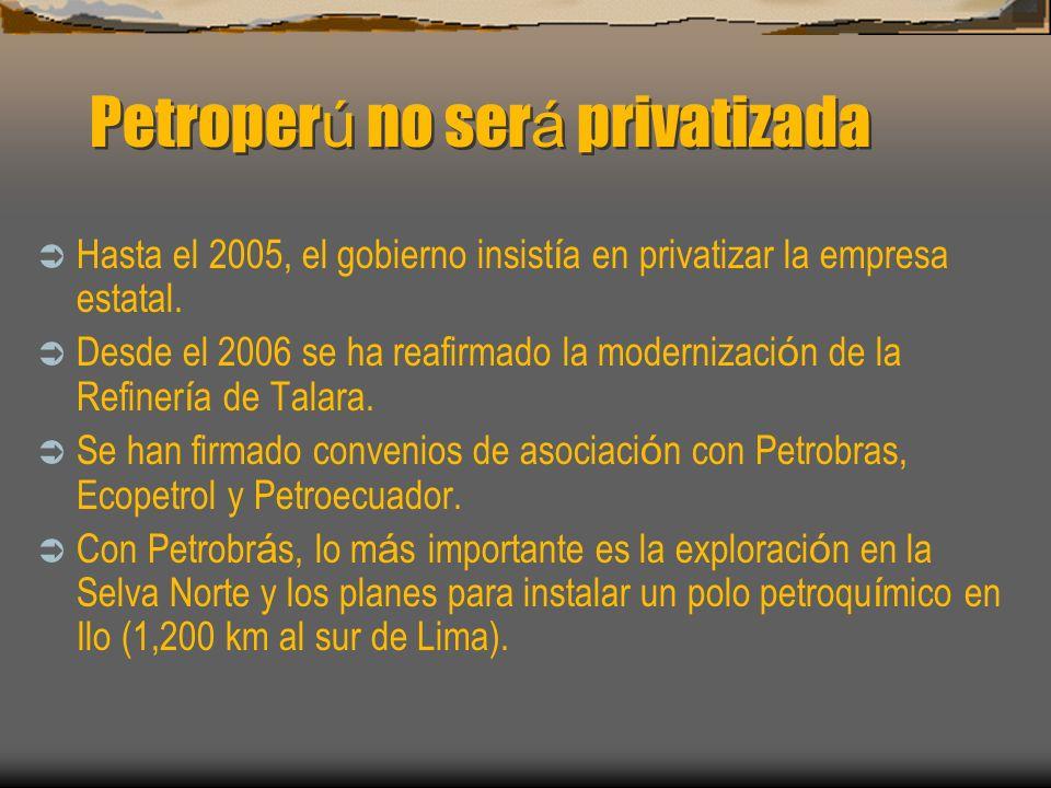 Petroper ú no ser á privatizada Hasta el 2005, el gobierno insist í a en privatizar la empresa estatal. Desde el 2006 se ha reafirmado la modernizaci