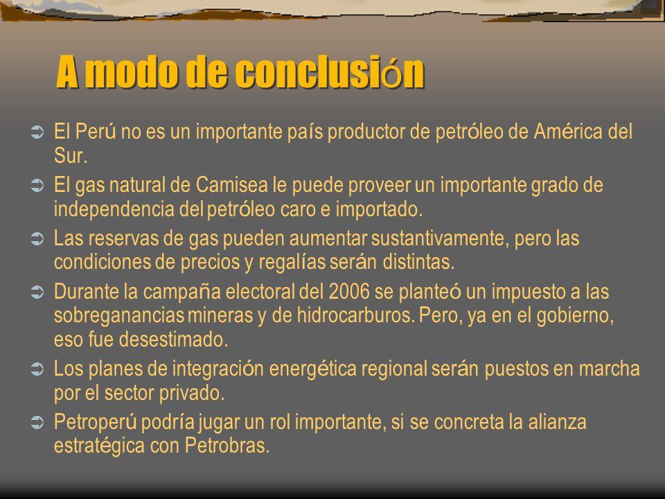 A modo de conclusi ó n El Per ú no es un importante pa í s productor de petr ó leo de Am é rica del Sur. El gas natural de Camisea le puede proveer un